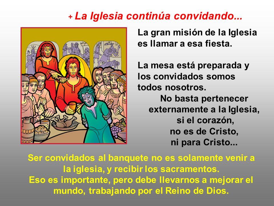 La gran misión de la Iglesia es llamar a esa fiesta. La mesa está preparada y los convidados somos todos nosotros. No basta pertenecer externamente a