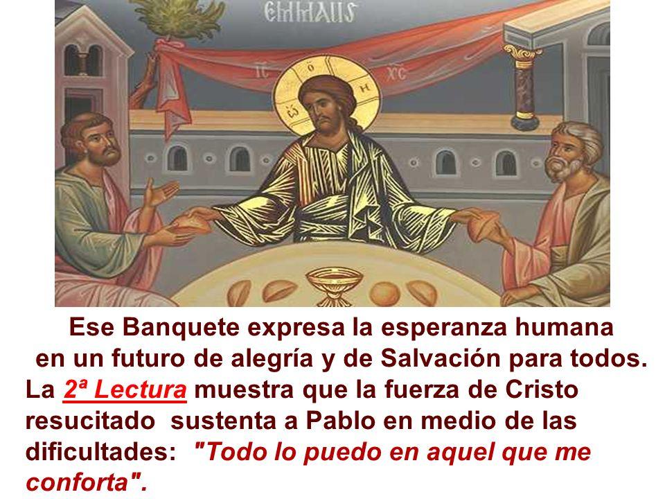 Ese Banquete expresa la esperanza humana en un futuro de alegría y de Salvación para todos. La 2ª Lectura muestra que la fuerza de Cristo resucitado s