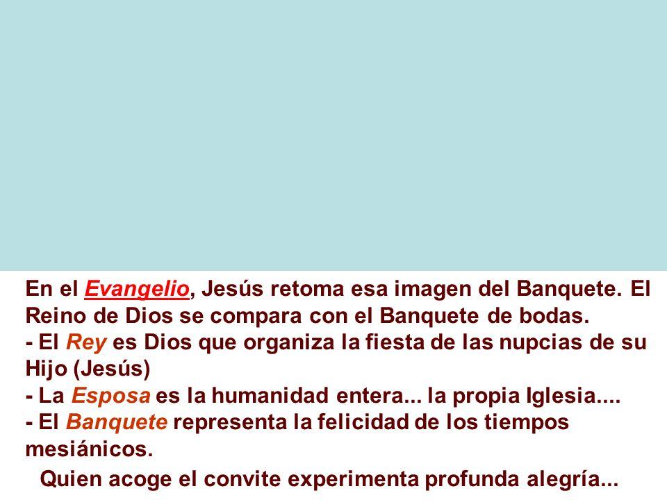 En el Evangelio, Jesús retoma esa imagen del Banquete. El Reino de Dios se compara con el Banquete de bodas. - El Rey es Dios que organiza la fiesta d