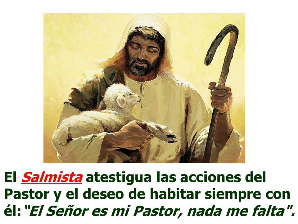 El Salmista atestigua las acciones del Pastor y el deseo de habitar siempre con él:El Señor es mi Pastor, nada me falta .