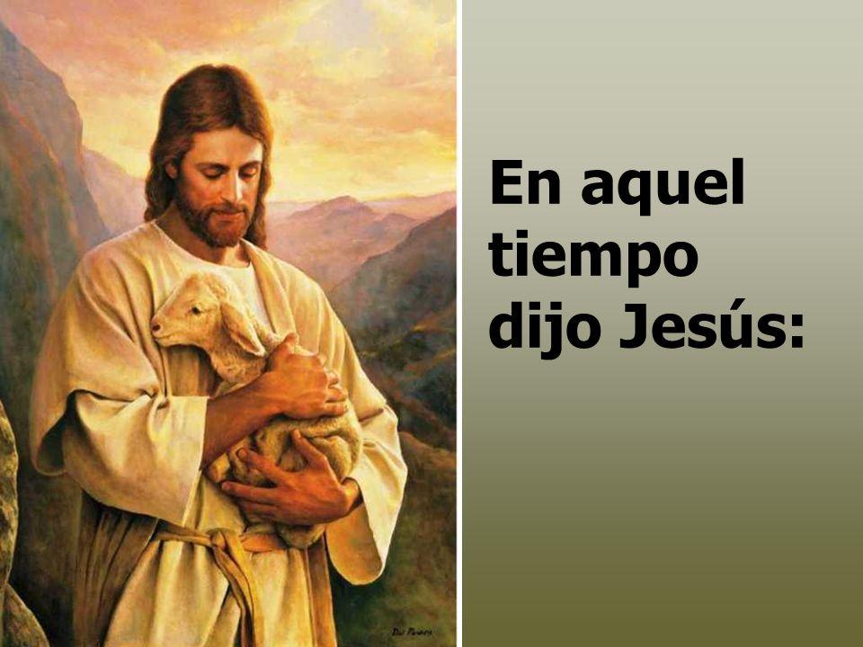 En aquel tiempo dijo Jesús: