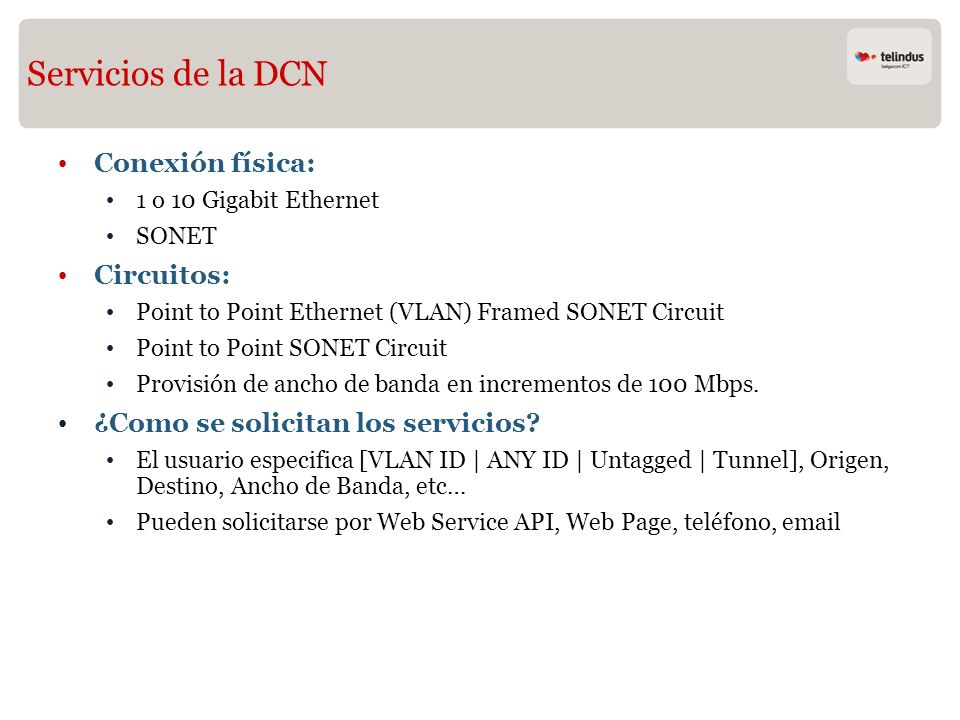 Servicios de la DCN Conexión física: 1 o 10 Gigabit Ethernet SONET Circuitos: Point to Point Ethernet (VLAN) Framed SONET Circuit Point to Point SONET