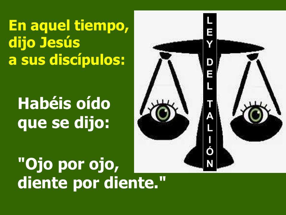 En aquel tiempo, dijo Jesús a sus discípulos: Habéis oído que se dijo: LEYDELTALIÓNLEYDELTALIÓN Ojo por ojo, diente por diente.