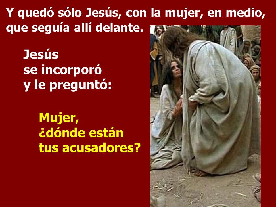 Y quedó sólo Jesús, con la mujer, en medio, que seguía allí delante. Jesús se incorporó y le preguntó: Mujer, ¿dónde están tus acusadores?