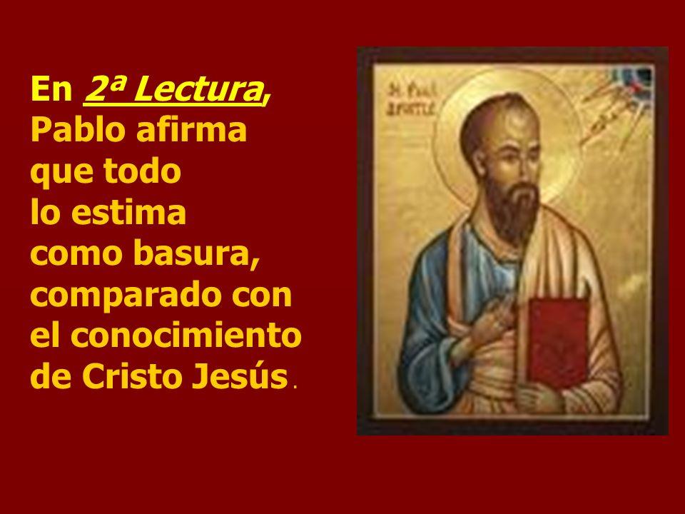 En 2ª Lectura, Pablo afirma que todo lo estima como basura, comparado con el conocimiento de Cristo Jesús.