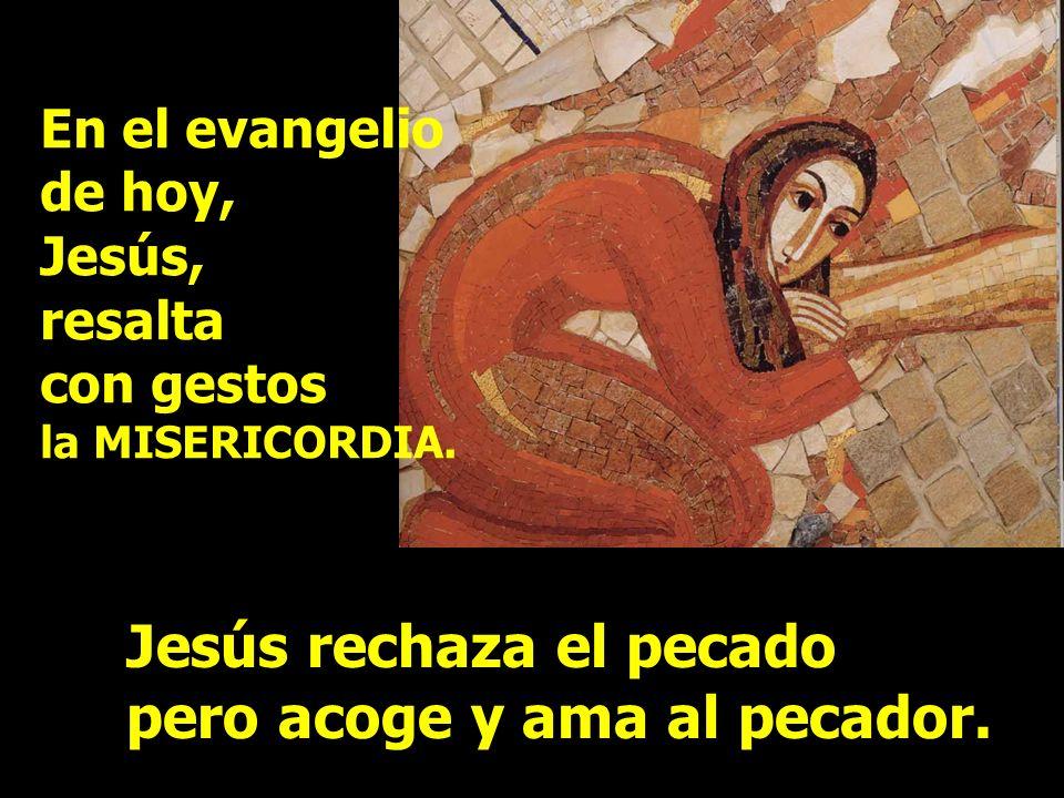 En el evangelio de hoy, Jesús, resalta con gestos la MISERICORDIA. Jesús rechaza el pecado pero acoge y ama al pecador.