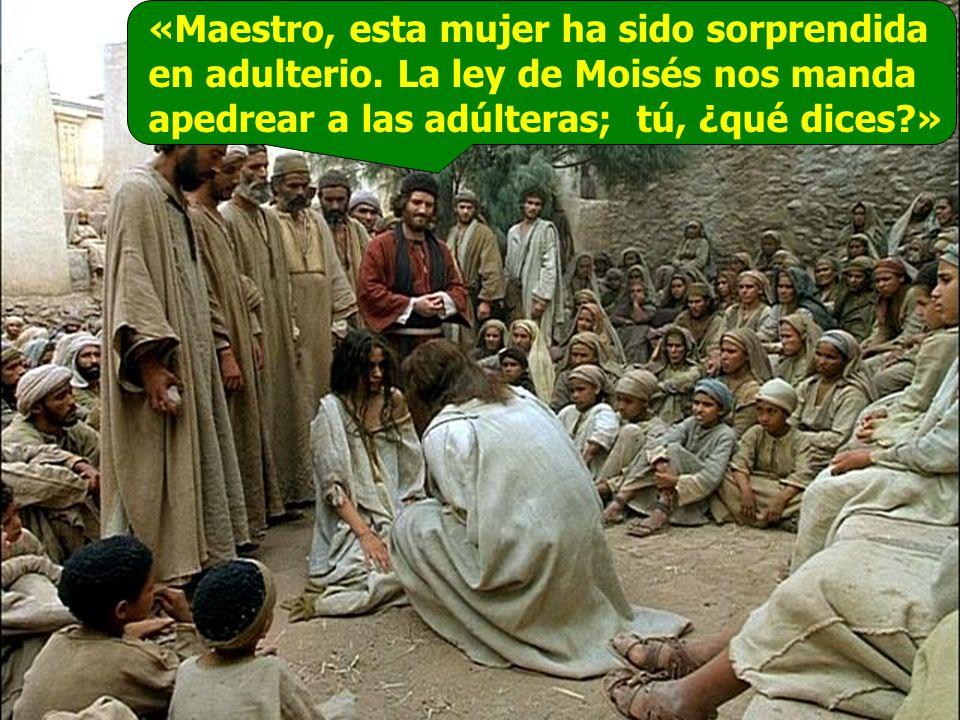 «Maestro, esta mujer ha sido sorprendida en adulterio. La ley de Moisés nos manda apedrear a las adúlteras; tú, ¿qué dices?»