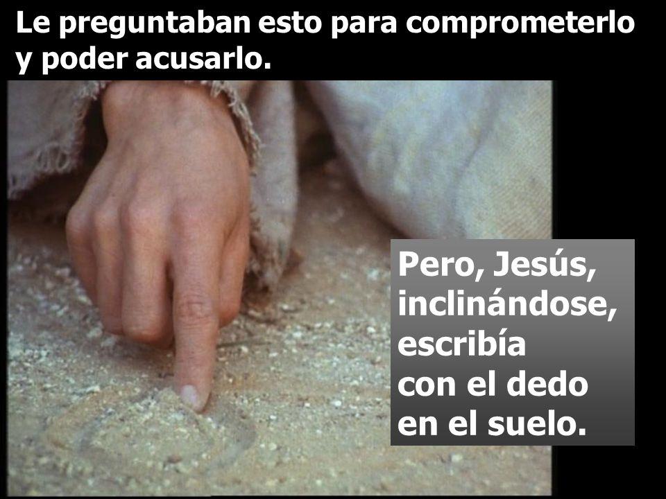 Pero, Jesús, inclinándose, escribía con el dedo en el suelo. Le preguntaban esto para comprometerlo y poder acusarlo.