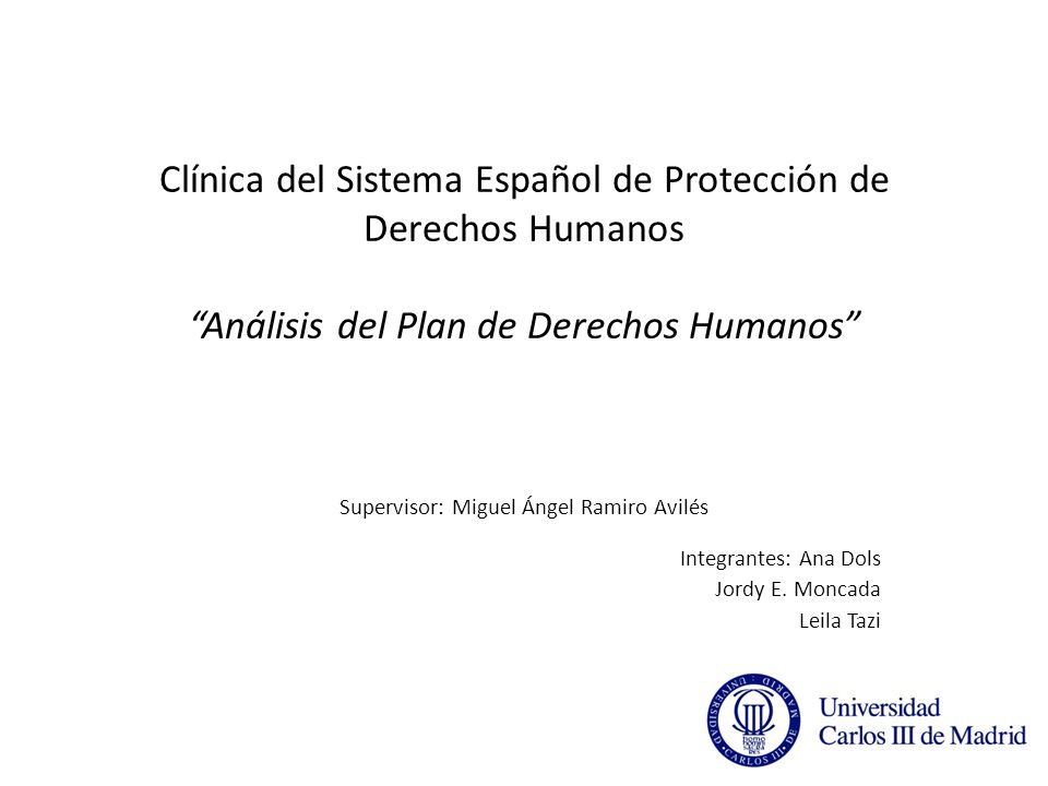 Clínica del Sistema Español de Protección de Derechos Humanos Análisis del Plan de Derechos Humanos Supervisor: Miguel Ángel Ramiro Avilés Integrantes: Ana Dols Jordy E.