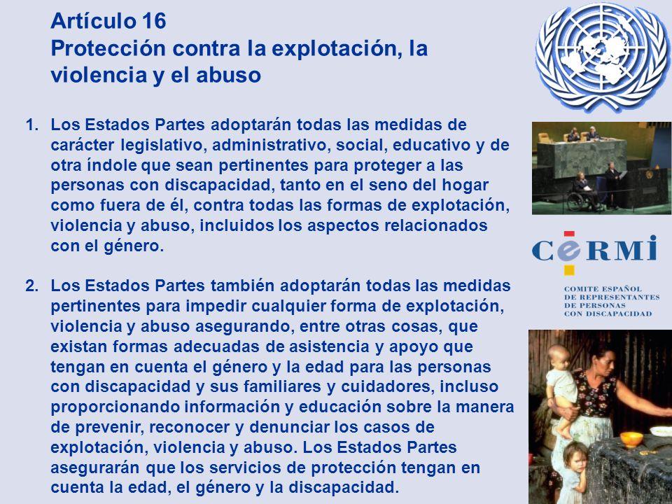 Artículo 16 Protección contra la explotación, la violencia y el abuso 1. Los Estados Partes adoptarán todas las medidas de carácter legislativo, admin