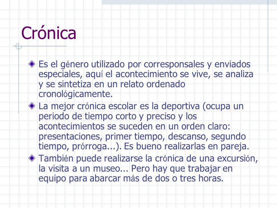 Crónica Es el g é nero utilizado por corresponsales y enviados especiales, aqu í el acontecimiento se vive, se analiza y se sintetiza en un relato ord