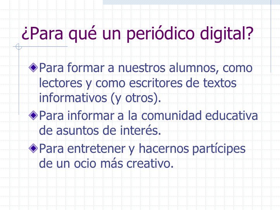 ¿Para qué un periódico digital? Para formar a nuestros alumnos, como lectores y como escritores de textos informativos (y otros). Para informar a la c
