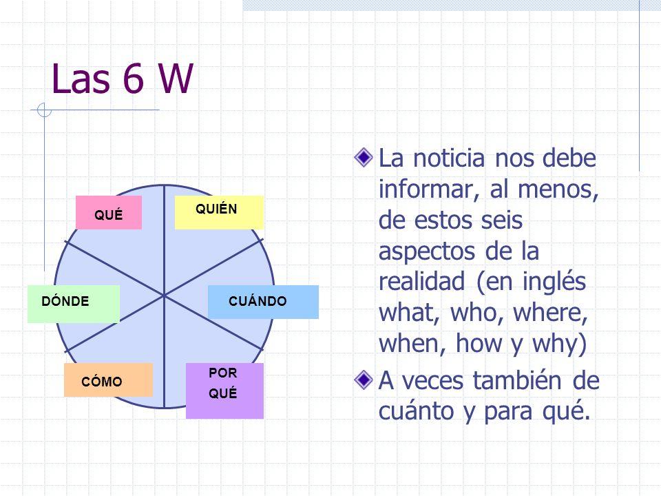 Las 6 W La noticia nos debe informar, al menos, de estos seis aspectos de la realidad (en inglés what, who, where, when, how y why) A veces también de