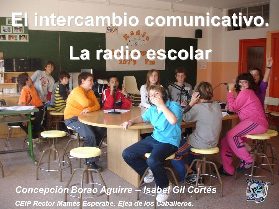 El intercambio comunicativo. La radio escolar Concepción Borao Aguirre – Isabel Gil Cortés CEIP Rector Mamés Esperabé. Ejea de los Caballeros.