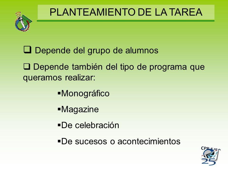 PLANTEAMIENTO DE LA TAREA Depende del grupo de alumnos Depende también del tipo de programa que queramos realizar: Monográfico Magazine De celebración