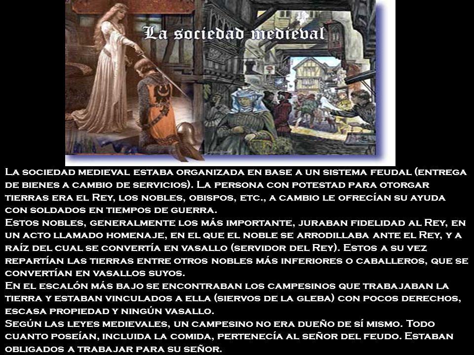 La sociedad medieval estaba organizada en base a un sistema feudal (entrega de bienes a cambio de servicios). La persona con potestad para otorgar tie