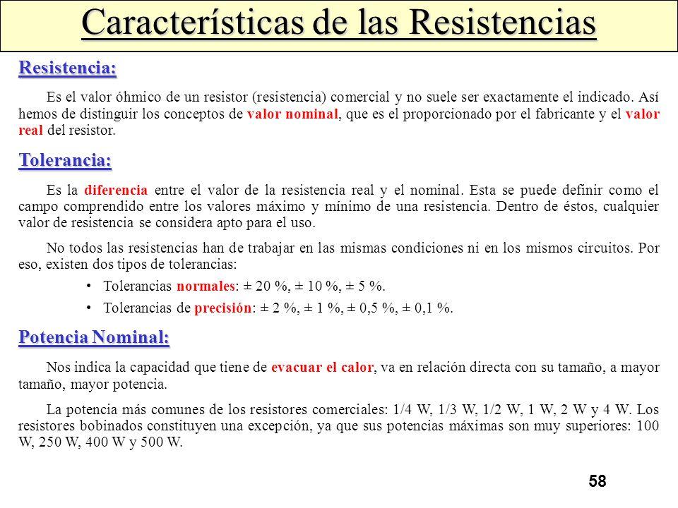 57 Resistores o Resistencias Se denomina resistor al componente realizado especialmente para que ofrezca una determinada resistencia eléctrica. Por el
