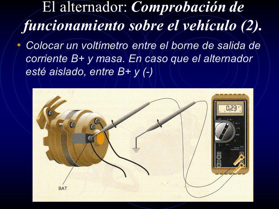 El alternador: Comprobación de funcionamiento sobre el vehículo (1). Antes de desmontar el alternador, se deben realizar las siguientes pruebas y comp