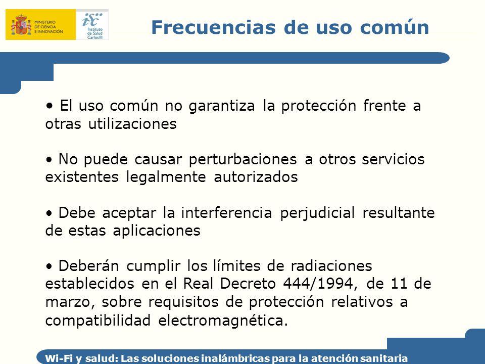 Frecuencias de uso común Wi-Fi y salud: Las soluciones inalámbricas para la atención sanitaria El vigente Cuadro Nacional de Atribución de Frecuencias (CNAF) fue aprobado por la Orden ITC/332/2010, de 12 de febrero Se establecen 6 bandas de frecuencias ICM ICM 1: 13,553 – 13,567 MHz ICM 2: 26,957 – 27,283 MHz ICM 3: 40,660 – 40,700 MHz ICM 4: 2400 – 2500 MHz ICM 5: 5725 – 5875 MHz ICM 6: 24,00 – 24,25 GHz