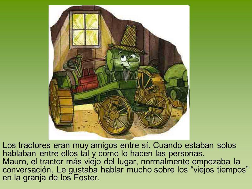 Los tractores eran muy amigos entre sí. Cuando estaban solos hablaban entre ellos tal y como lo hacen las personas. Mauro, el tractor más viejo del lu
