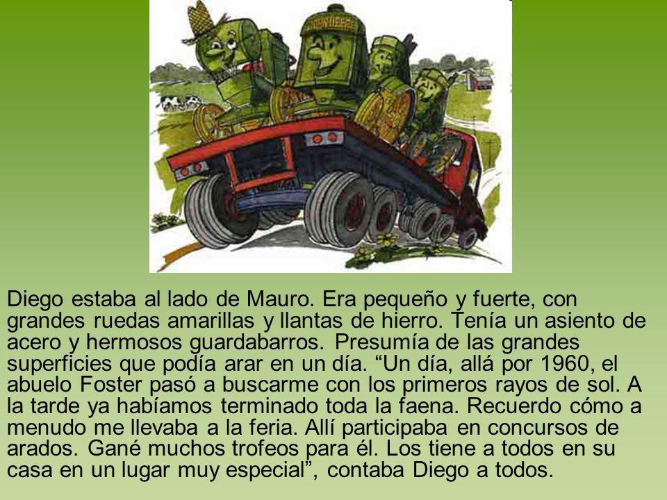 Diego estaba al lado de Mauro. Era pequeño y fuerte, con grandes ruedas amarillas y llantas de hierro. Tenía un asiento de acero y hermosos guardabarr