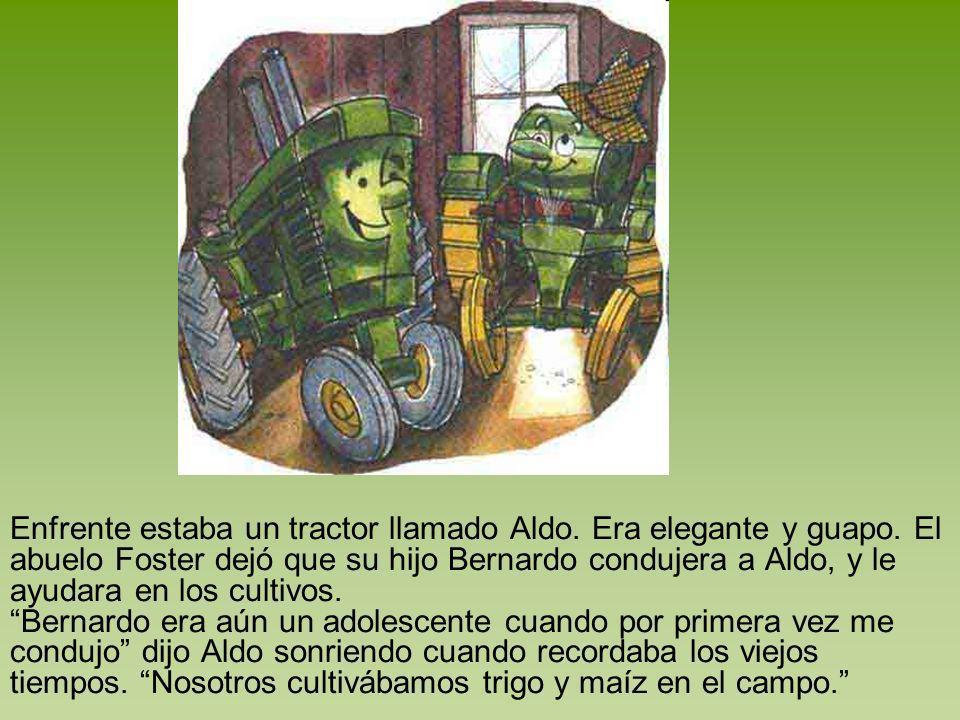 Enfrente estaba un tractor llamado Aldo. Era elegante y guapo. El abuelo Foster dejó que su hijo Bernardo condujera a Aldo, y le ayudara en los cultiv