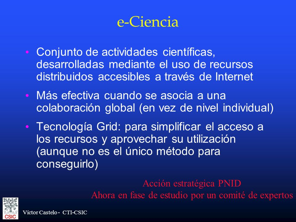 Víctor Castelo - CTI-CSIC e-Ciencia Conjunto de actividades científicas, desarrolladas mediante el uso de recursos distribuidos accesibles a través de