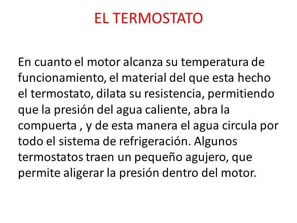 EL TERMOSTATO En cuanto el motor alcanza su temperatura de funcionamiento, el material del que esta hecho el termostato, dilata su resistencia, permit