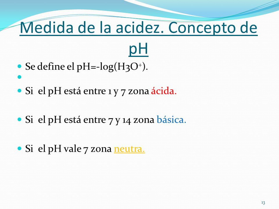 Medida de la acidez. Concepto de pH Se define el pH=-log(H3O + ). Si el pH está entre 1 y 7 zona ácida. Si el pH está entre 7 y 14 zona básica. Si el