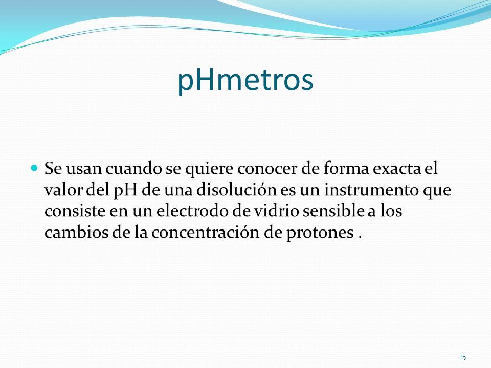 pHmetros Se usan cuando se quiere conocer de forma exacta el valor del pH de una disolución es un instrumento que consiste en un electrodo de vidrio s