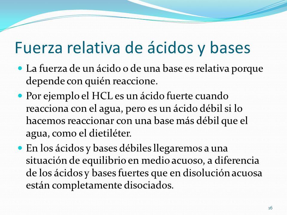 Fuerza relativa de ácidos y bases La fuerza de un ácido o de una base es relativa porque depende con quién reaccione. Por ejemplo el HCL es un ácido f