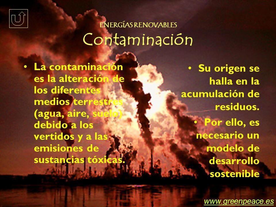 ENERGÍAS RENOVABLES Contaminación La contaminación es la alteración de los diferentes medios terrestres (agua, aire, suelo) debido a los vertidos y a las emisiones de sustancias tóxicas.