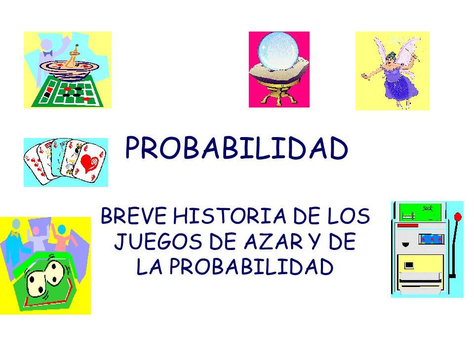 PROBABILIDAD BREVE HISTORIA DE LOS JUEGOS DE AZAR Y DE LA PROBABILIDAD
