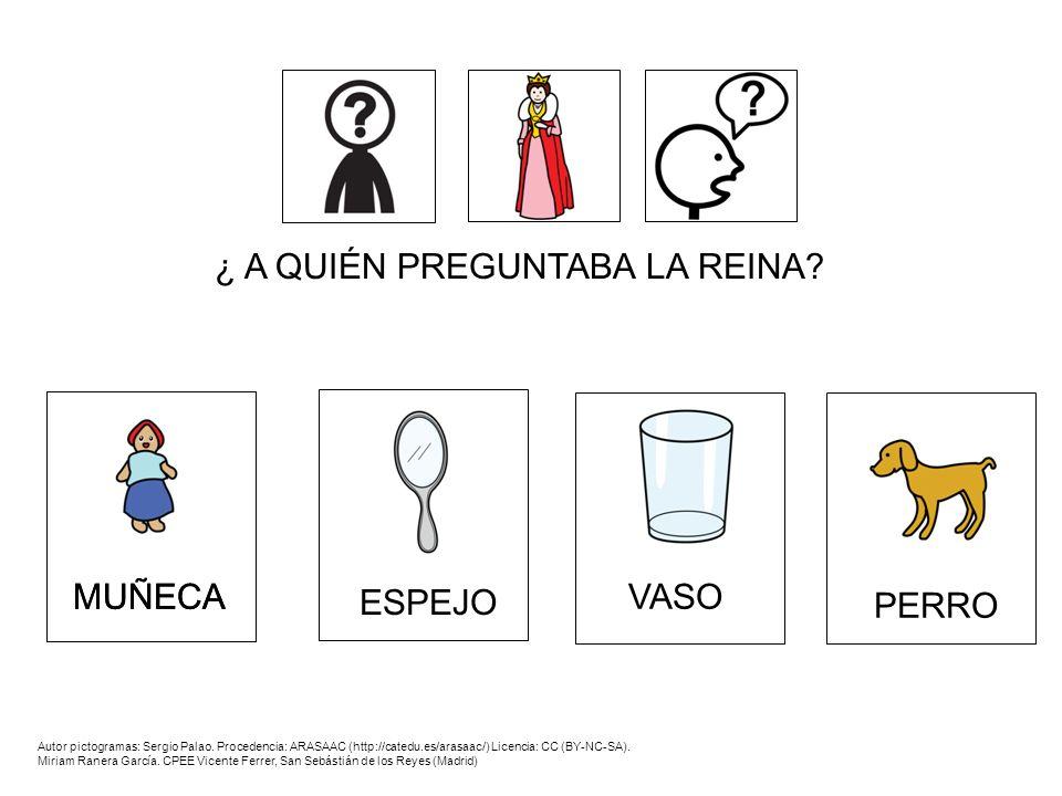 ¿ A QUIÉN PREGUNTABA LA REINA? PERRO VASO ESPEJO MUÑECA Autor pictogramas: Sergio Palao. Procedencia: ARASAAC (http://catedu.es/arasaac/) Licencia: CC