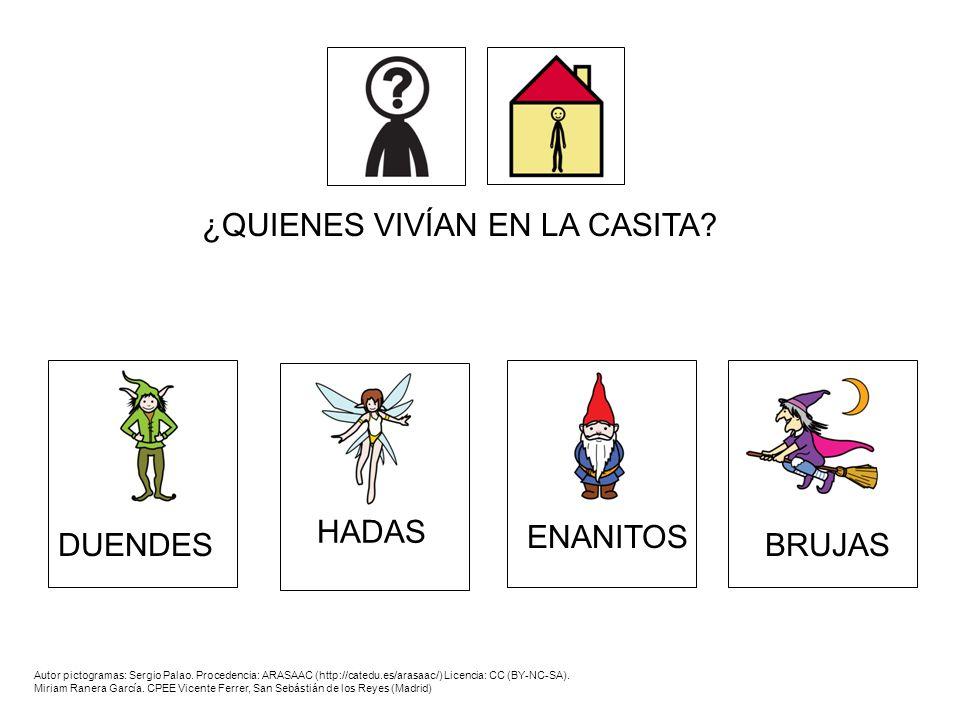 ¿QUIENES VIVÍAN EN LA CASITA? DUENDES HADAS ENANITOS BRUJAS Autor pictogramas: Sergio Palao. Procedencia: ARASAAC (http://catedu.es/arasaac/) Licencia