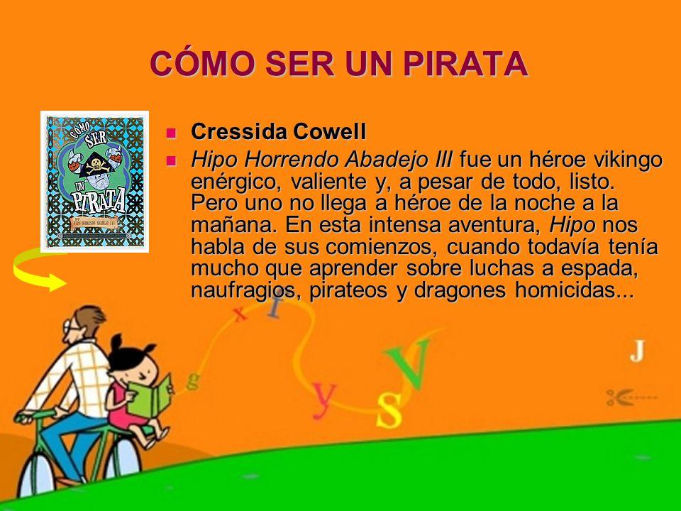 CÓMO SER UN PIRATA Cressida Cowell Cressida Cowell Hipo Horrendo Abadejo III fue un héroe vikingo enérgico, valiente y, a pesar de todo, listo. Pero u