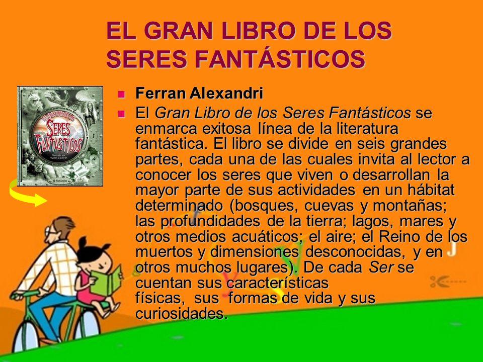 EL GRAN LIBRO DE LOS SERES FANTÁSTICOS Ferran Alexandri Ferran Alexandri El Gran Libro de los Seres Fantásticos se enmarca exitosa línea de la literat