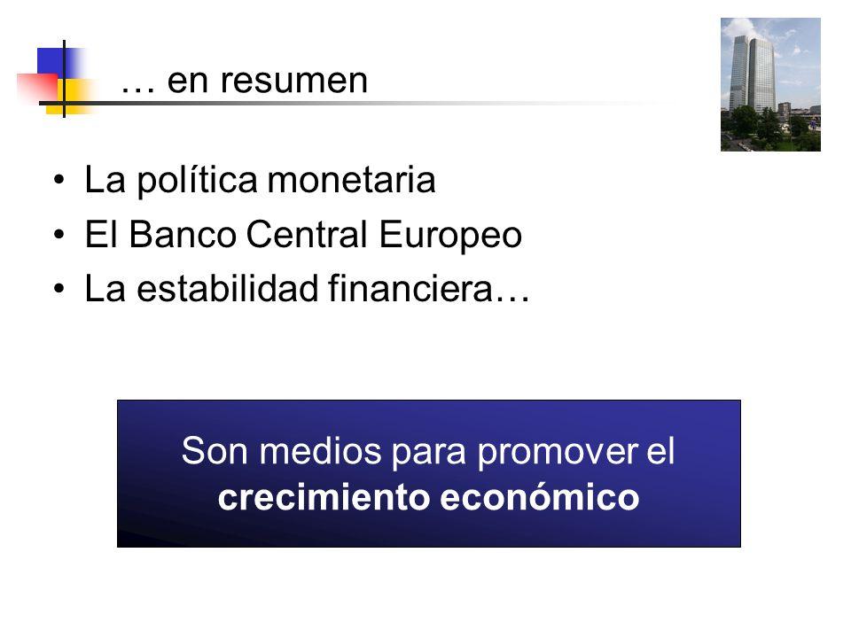 … en resumen La política monetaria El Banco Central Europeo La estabilidad financiera… Son medios para promover el crecimiento económico