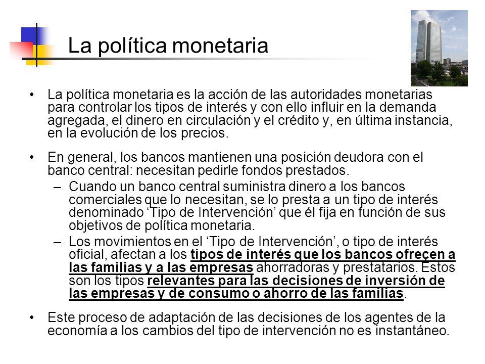 La política monetaria La política monetaria es la acción de las autoridades monetarias para controlar los tipos de interés y con ello influir en la de