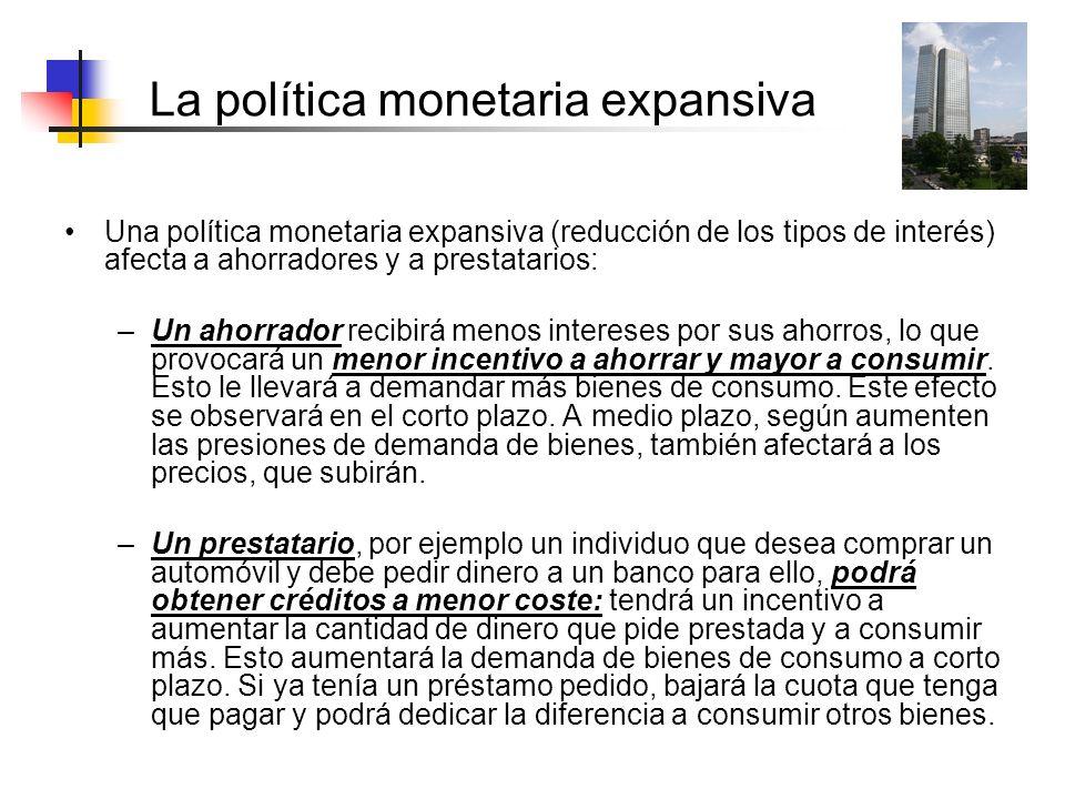 La política monetaria expansiva Una política monetaria expansiva (reducción de los tipos de interés) afecta a ahorradores y a prestatarios: –Un ahorra