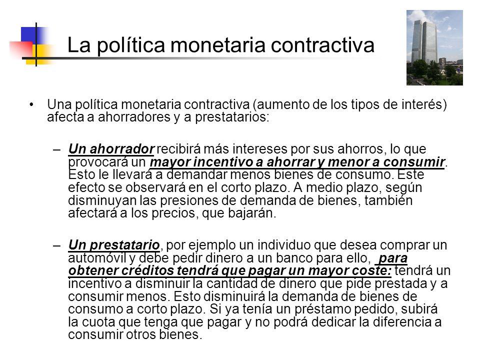 La política monetaria contractiva Una política monetaria contractiva (aumento de los tipos de interés) afecta a ahorradores y a prestatarios: –Un ahor