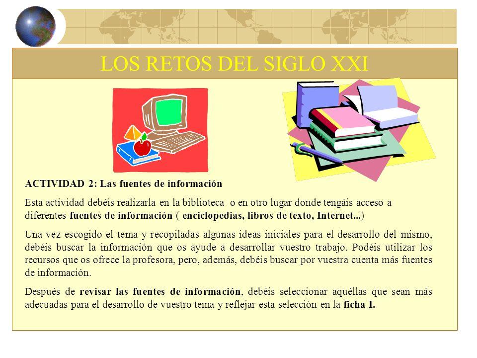 LOS RETOS DEL SIGLO XXI ACTIVIDAD 2: Las fuentes de información Esta actividad debéis realizarla en la biblioteca o en otro lugar donde tengáis acceso