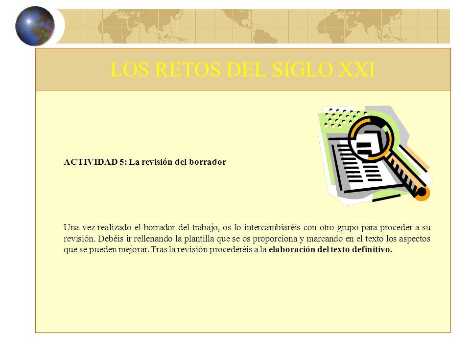 LOS RETOS DEL SIGLO XXI ACTIVIDAD 5: La revisión del borrador Una vez realizado el borrador del trabajo, os lo intercambiaréis con otro grupo para pro