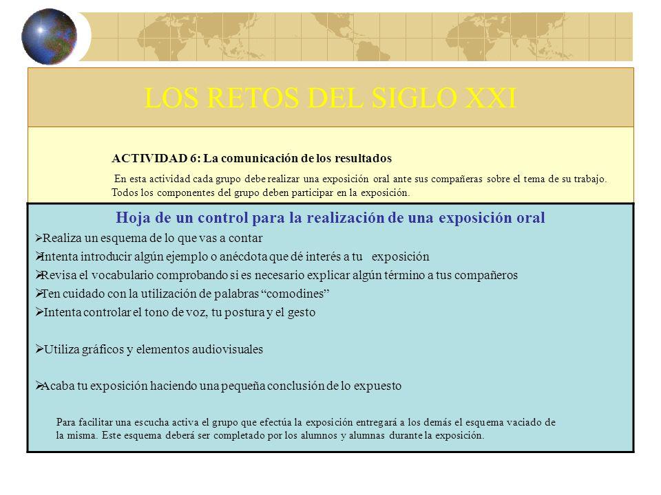 LOS RETOS DEL SIGLO XXI ACTIVIDAD 6: La comunicación de los resultados En esta actividad cada grupo debe realizar una exposición oral ante sus compañe