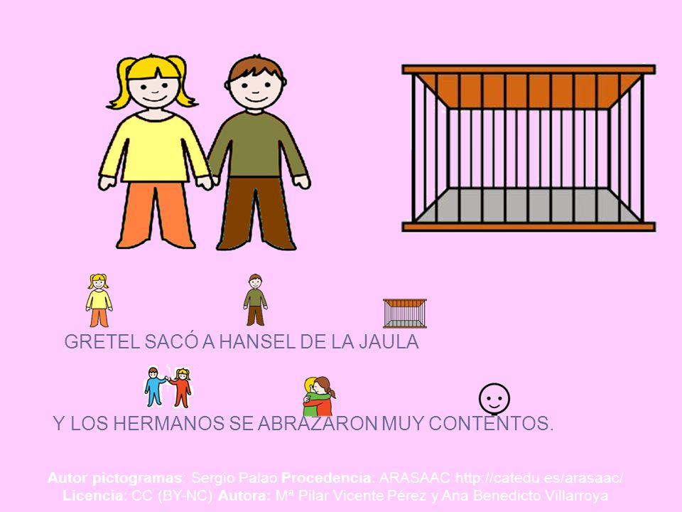 GRETEL SACÓ A HANSEL DE LA JAULA Y LOS HERMANOS SE ABRAZARON MUY CONTENTOS. Autor pictogramas: Sergio Palao Procedencia: ARASAAC http://catedu.es/aras