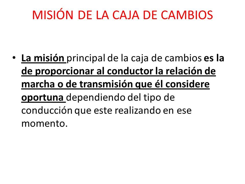 MISIÓN DE LA CAJA DE CAMBIOS La misión principal de la caja de cambios es la de proporcionar al conductor la relación de marcha o de transmisión que é
