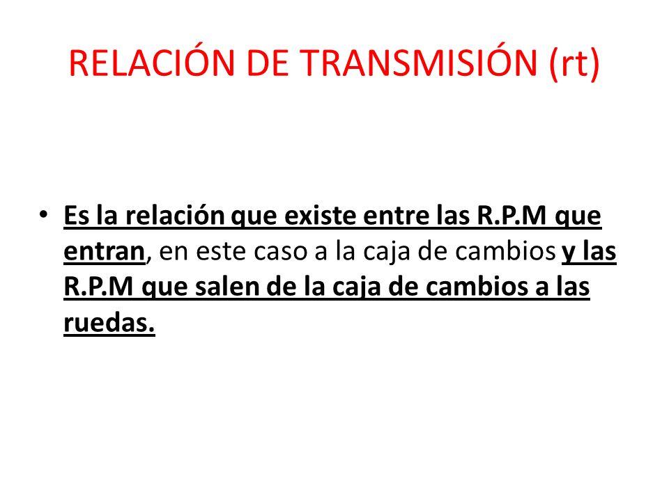 RELACIÓN DE TRANSMISIÓN (rt) Es la relación que existe entre las R.P.M que entran, en este caso a la caja de cambios y las R.P.M que salen de la caja