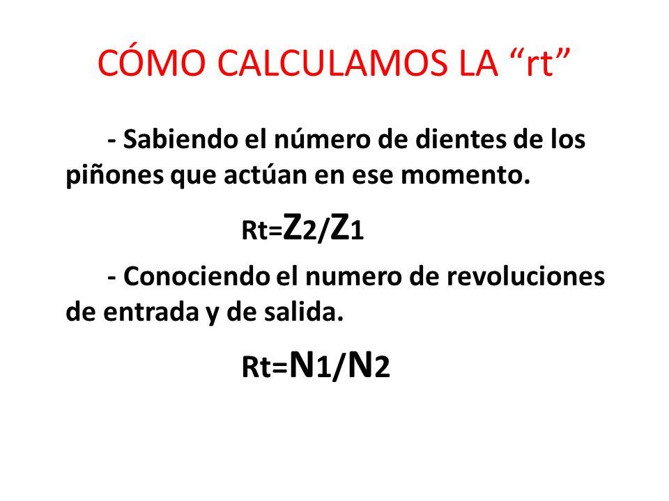 CÓMO CALCULAMOS LA rt - Sabiendo el número de dientes de los piñones que actúan en ese momento. Rt= Z 2/ Z 1 - Conociendo el numero de revoluciones de