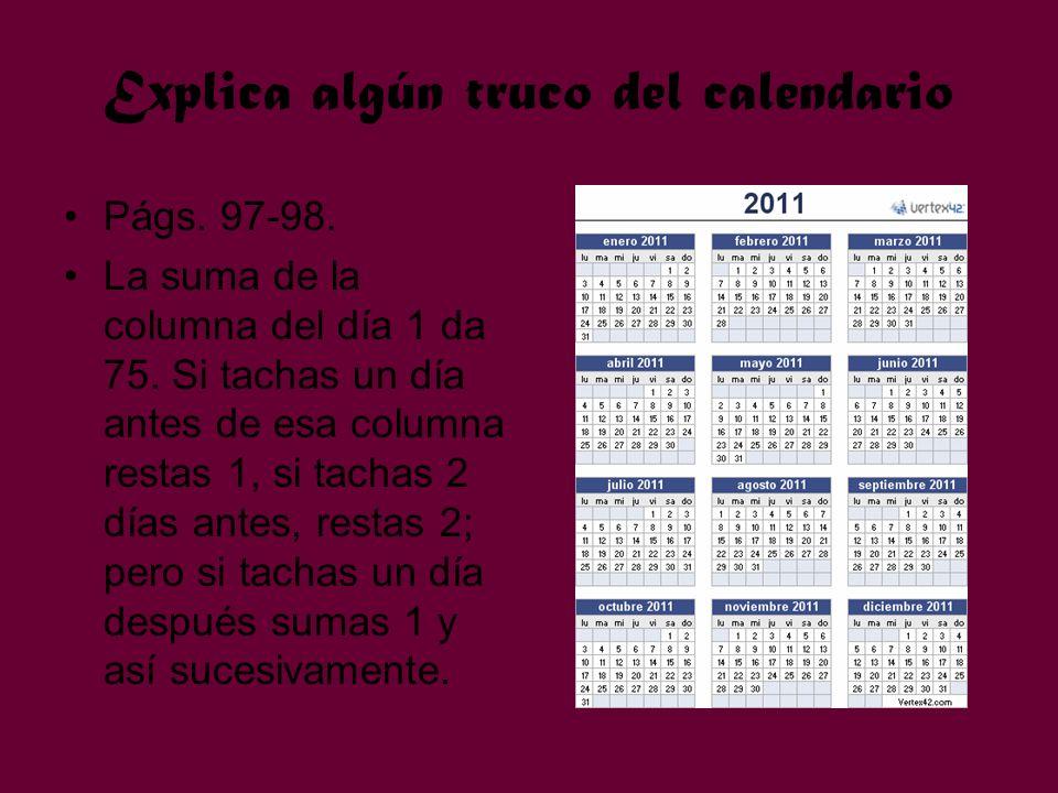 Explica algún truco del calendario Págs. 97-98. La suma de la columna del día 1 da 75. Si tachas un día antes de esa columna restas 1, si tachas 2 día