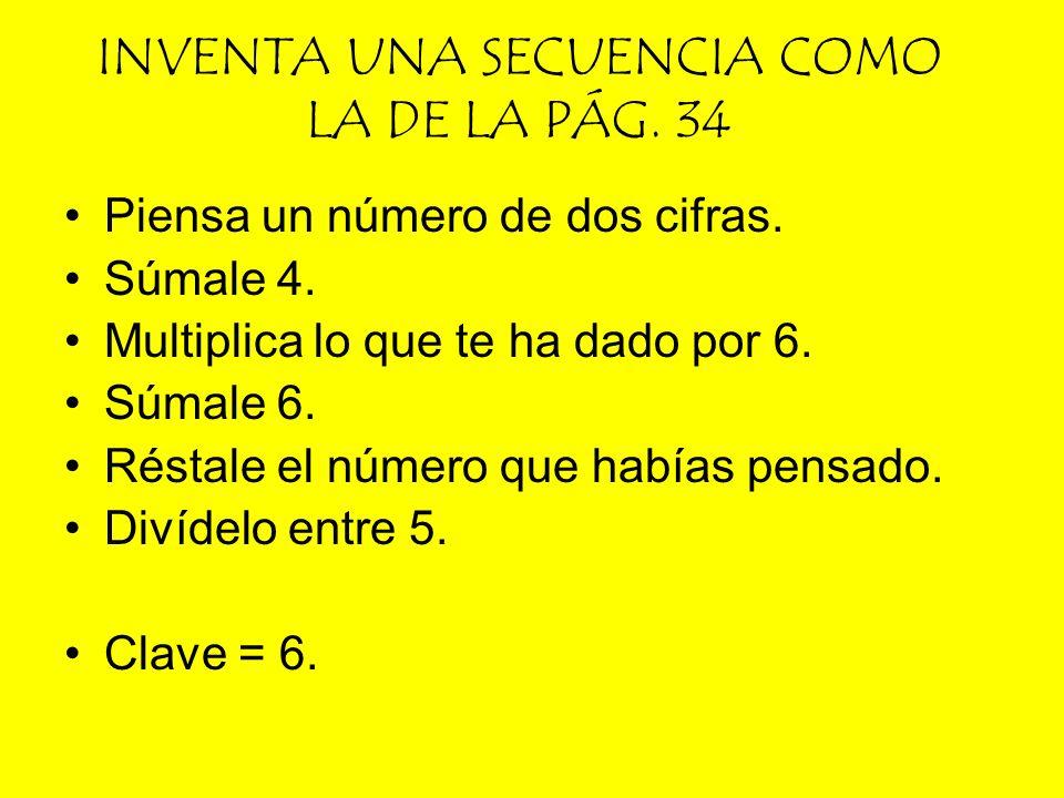 INVENTA UNA SECUENCIA COMO LA DE LA PÁG. 34 Piensa un número de dos cifras. Súmale 4. Multiplica lo que te ha dado por 6. Súmale 6. Réstale el número